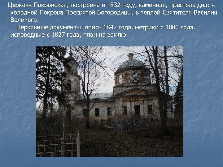 Церковь Покровская, построена в 1832 году, каменная, престола два: в холодной Покрова Пресвятой