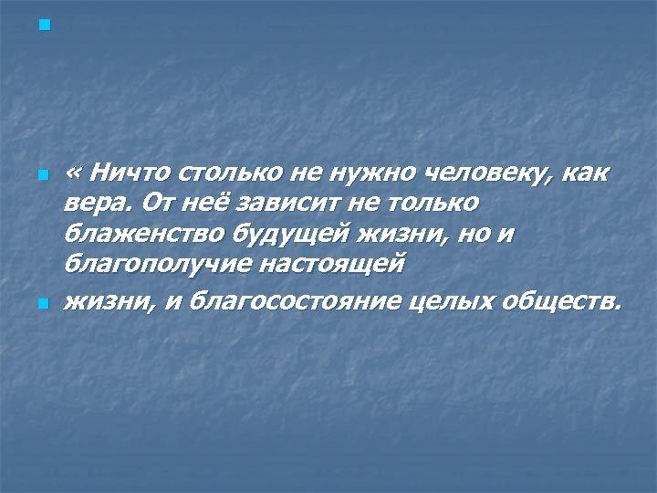 n n n « Ничто столько не нужно человеку, как вера. От неё зависит