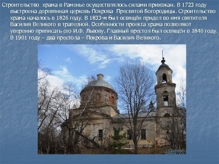 Строительство храма в Раменье осуществлялось силами прихожан. В 1723 году выстроена деревянная церковь Покрова