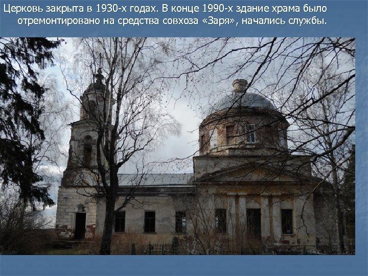 Церковь закрыта в 1930 -х годах. В конце 1990 -х здание храма было отремонтировано
