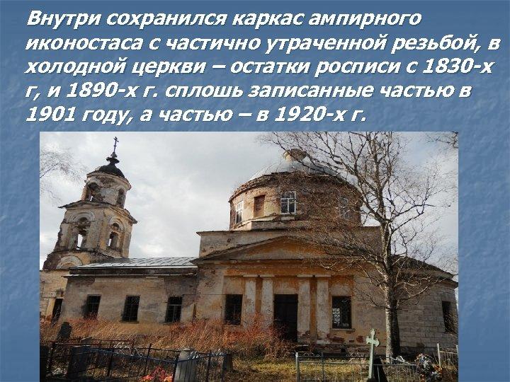Внутри сохранился каркас ампирного иконостаса с частично утраченной резьбой, в холодной церкви –