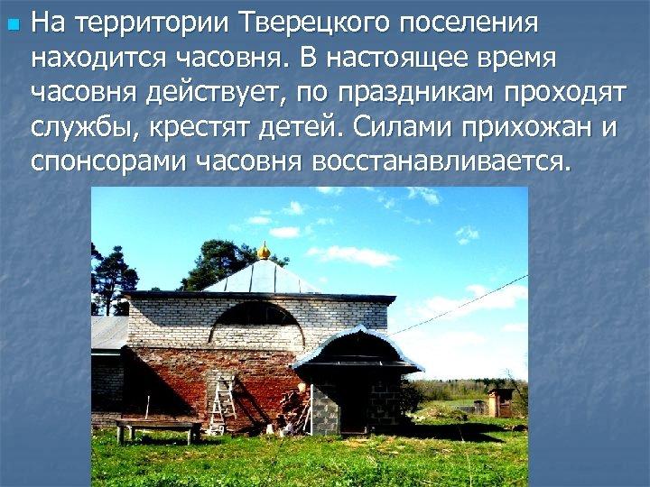 n На территории Тверецкого поселения находится часовня. В настоящее время часовня действует, по праздникам