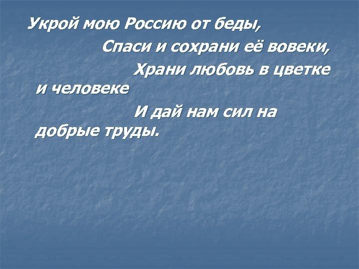 Укрой мою Россию от беды, Спаси и сохрани её вовеки, Храни любовь в