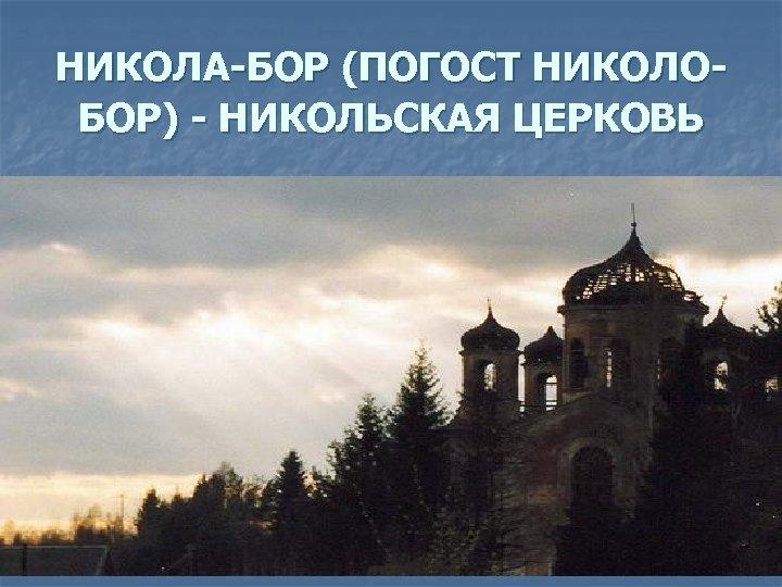 НИКОЛА-БОР (ПОГОСТ НИКОЛОБОР) - НИКОЛЬСКАЯ ЦЕРКОВЬ
