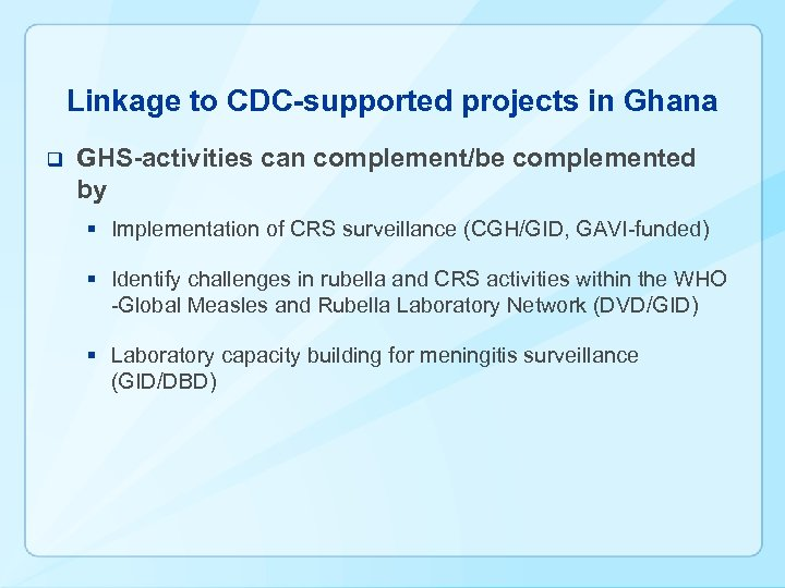 Linkage to CDC-supported projects in Ghana q GHS-activities can complement/be complemented by § Implementation