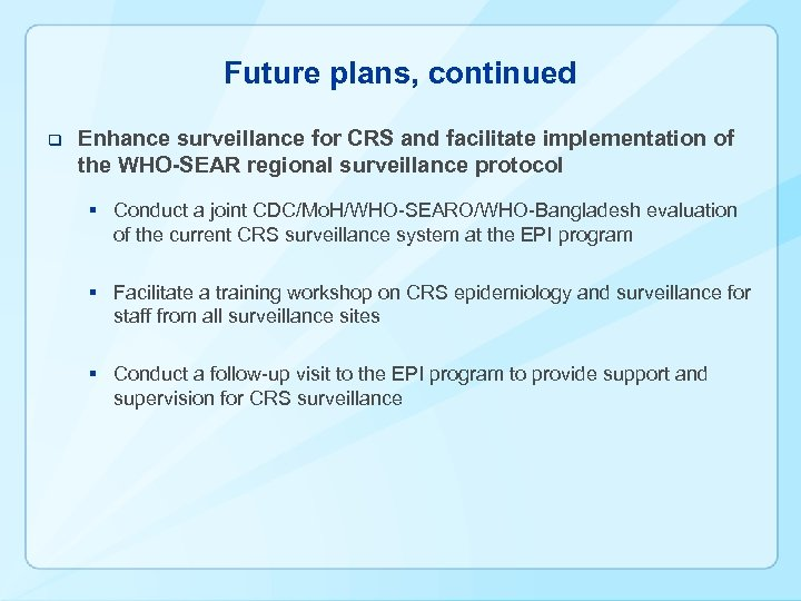 Future plans, continued q Enhance surveillance for CRS and facilitate implementation of the WHO-SEAR
