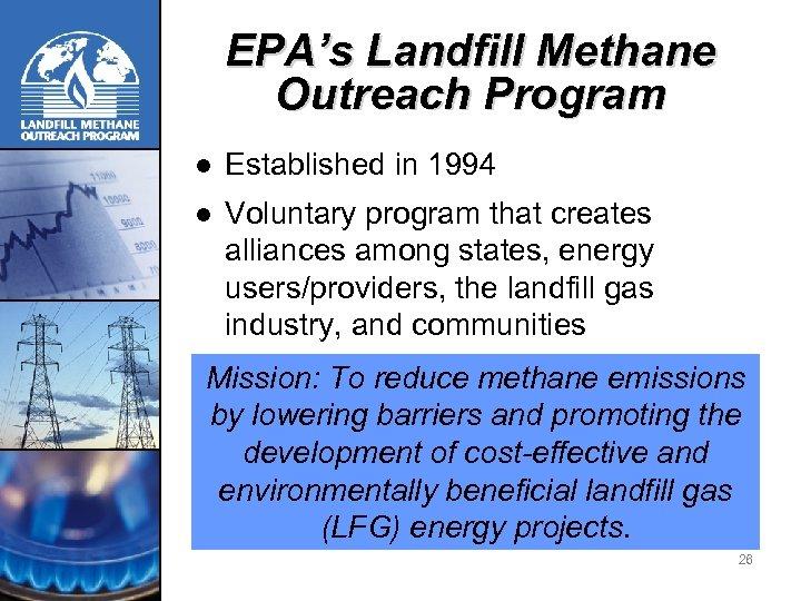 EPA's Landfill Methane Outreach Program l Established in 1994 l Voluntary program that creates