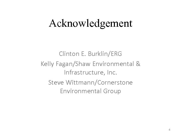 Acknowledgement Clinton E. Burklin/ERG Kelly Fagan/Shaw Environmental & Infrastructure, Inc. Steve Wittmann/Cornerstone Environmental Group