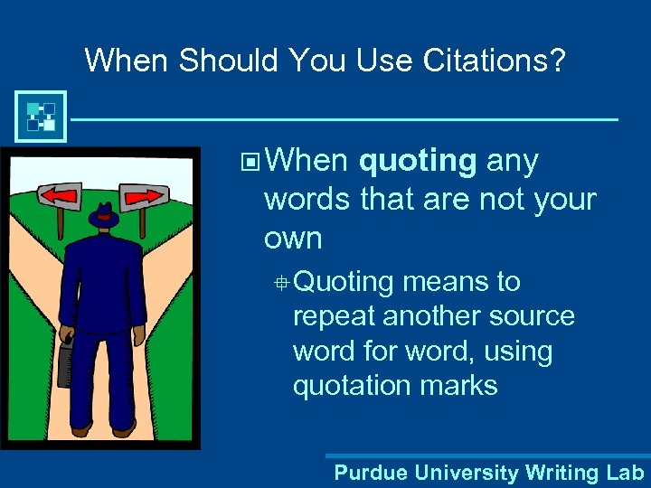 When Should You Use Citations? © When quoting any words that are not your