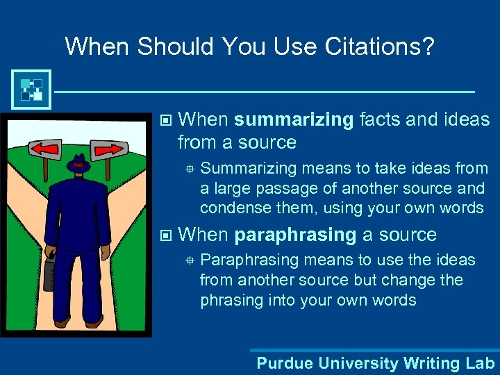 When Should You Use Citations? © When summarizing facts and ideas from a source