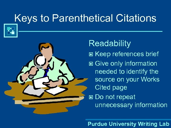 Keys to Parenthetical Citations Readability Keep references brief © Give only information needed to