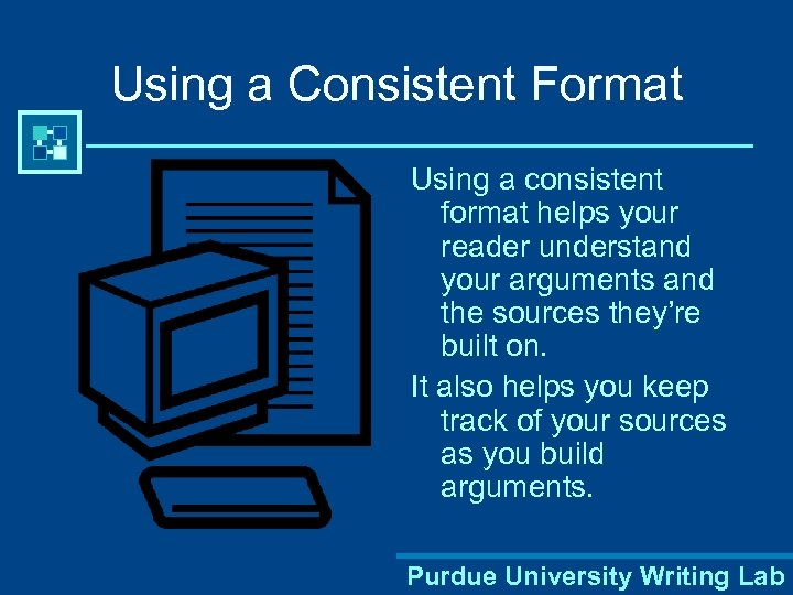 Using a Consistent Format Using a consistent format helps your reader understand your arguments