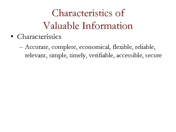 Characteristics of Valuable Information • Characteristics – Accurate, complete, economical, flexible, reliable, relevant, simple,
