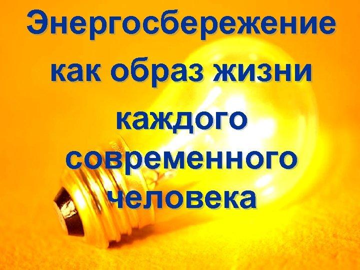Энергосбережение как образ жизни каждого современного человека