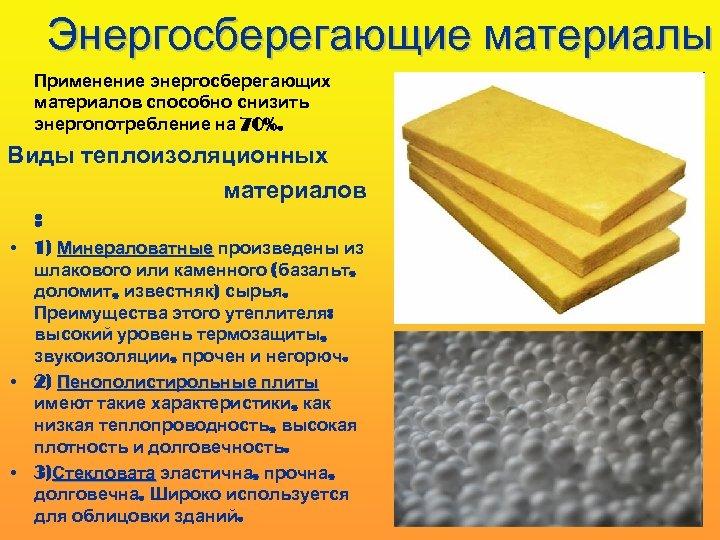 Энергосберегающие материалы Применение энергосберегающих материалов способно снизить энергопотребление на 70%. Виды теплоизоляционных материалов :