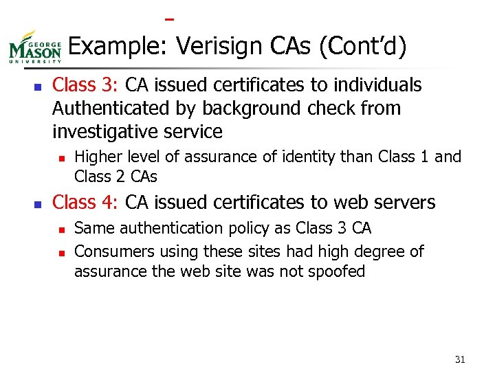 Example: Verisign CAs (Cont'd) n Class 3: CA issued certificates to individuals Authenticated