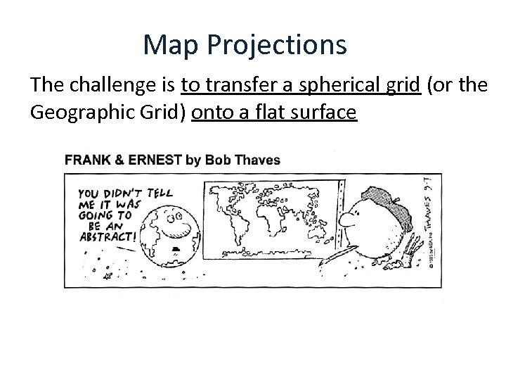 Map Projections The challenge is to transfer a spherical grid (or the Geographic Grid)
