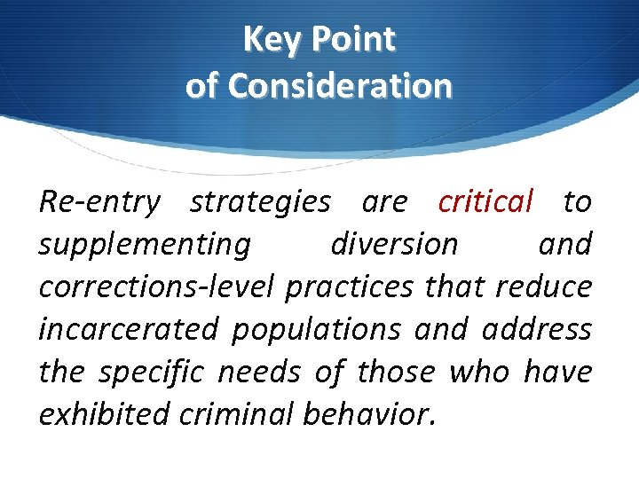 Key Point of Consideration Re-entry strategies are critical to supplementing diversion and corrections-level practices