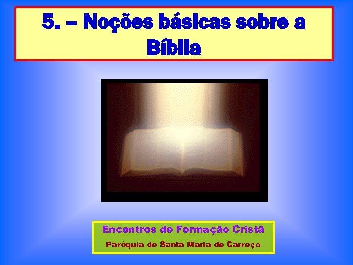 5. – Noções básicas sobre a Bíblia Encontros de Formação Cristã Paróquia de Santa
