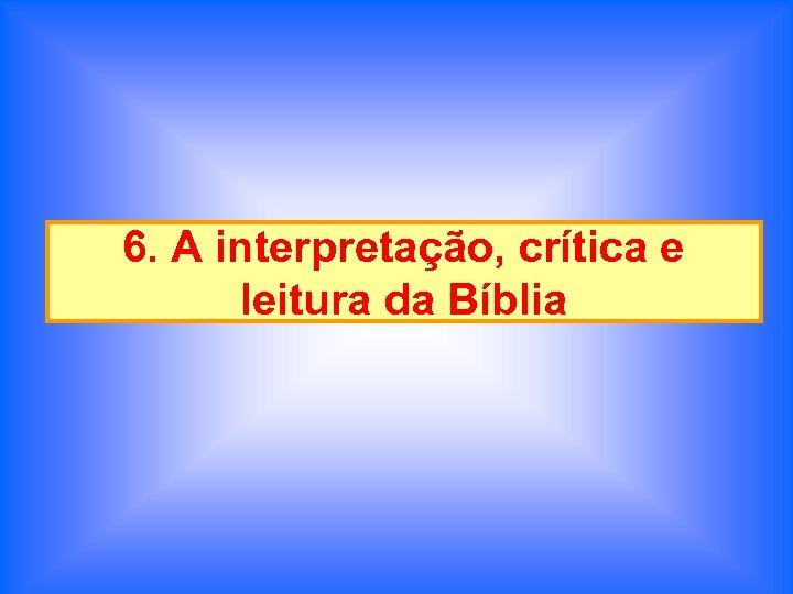 6. A interpretação, crítica e leitura da Bíblia