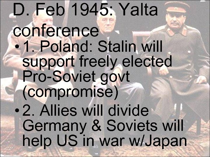 D. Feb 1945: Yalta conference • 1. Poland: Stalin will support freely elected Pro-Soviet