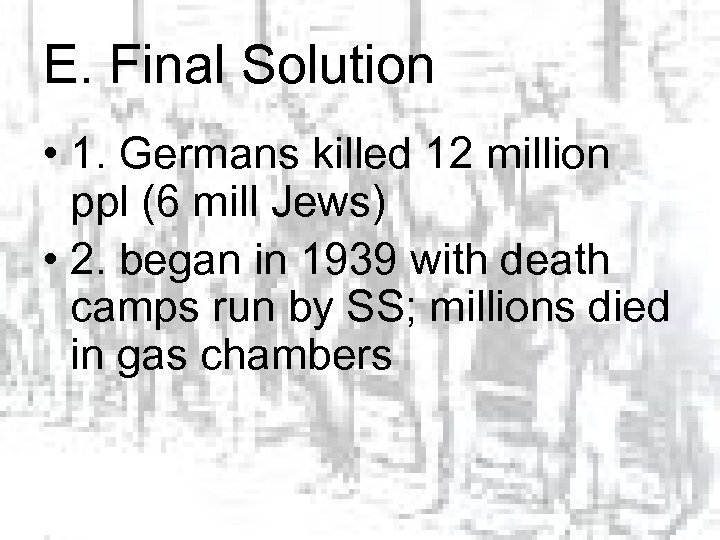 E. Final Solution • 1. Germans killed 12 million ppl (6 mill Jews) •