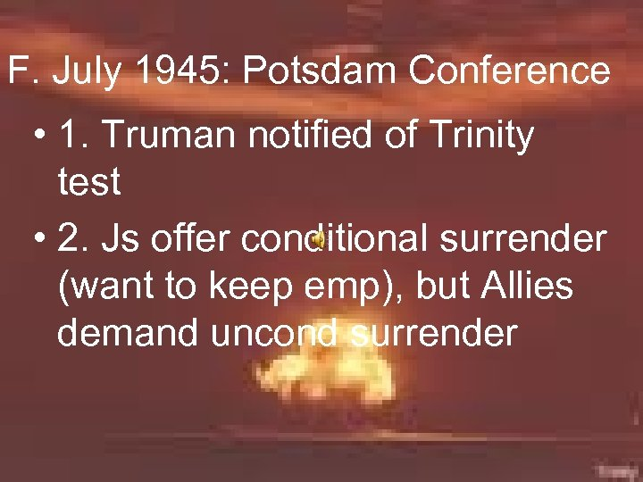 F. July 1945: Potsdam Conference • 1. Truman notified of Trinity test • 2.