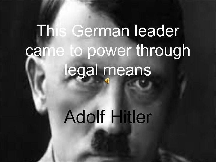 This German leader came to power through legal means Adolf Hitler