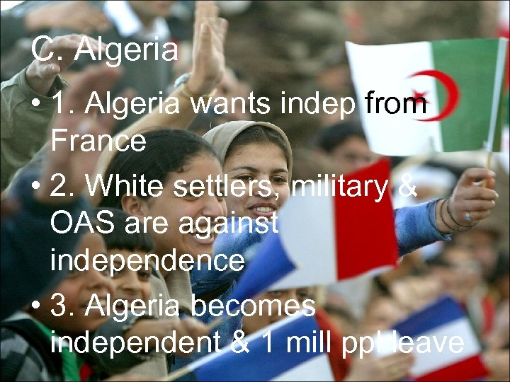 C. Algeria • 1. Algeria wants indep from France • 2. White settlers, military