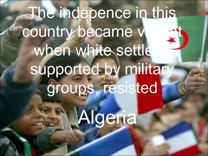 The indepence in this country became violent when white settlers, supported by military groups,