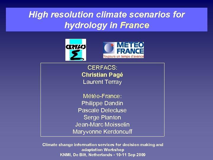 High resolution climate scenarios for hydrology in France CERFACS: Christian Pagé Laurent Terray Météo-France: