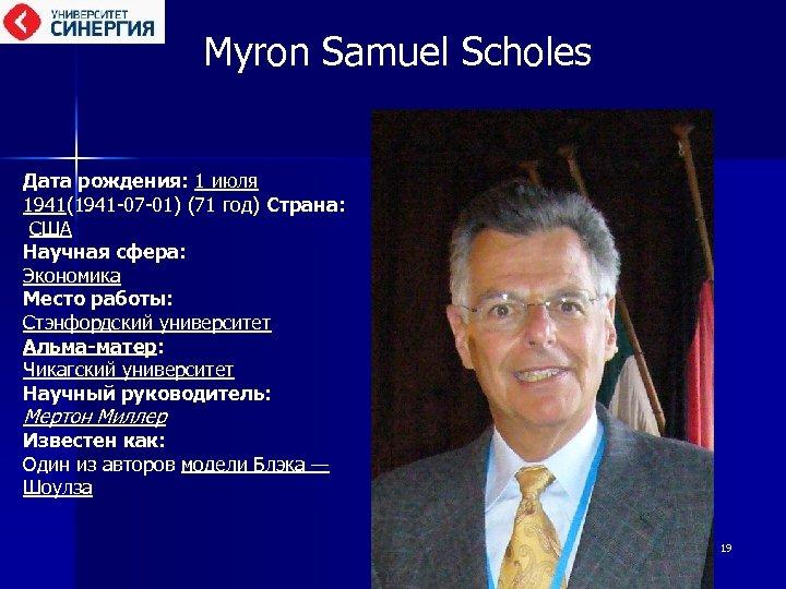 Myron Samuel Scholes Дата рождения: 1 июля 1941(1941 -07 -01) (71 год) Страна: США