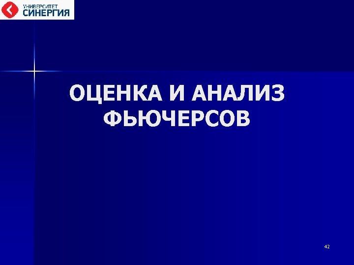 ОЦЕНКА И АНАЛИЗ ФЬЮЧЕРСОВ 42