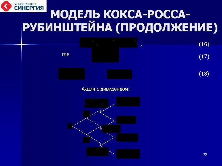 МОДЕЛЬ КОКСА-РОССАРУБИНШТЕЙНА (ПРОДОЛЖЕНИЕ) , (16) где (17) (18) Акция с дивидендом: 75