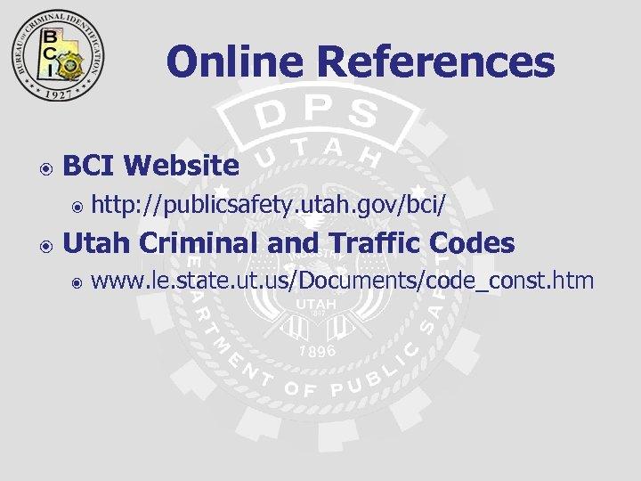 Online References BCI Website http: //publicsafety. utah. gov/bci/ Utah Criminal and Traffic Codes www.