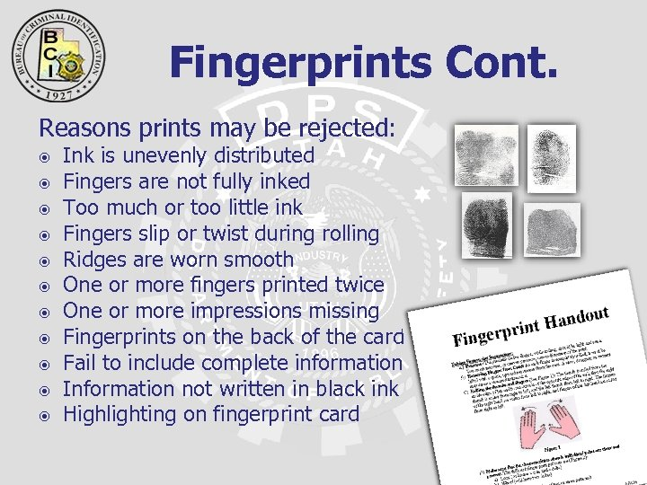 Fingerprints Cont. Reasons prints may be rejected: Ink is unevenly distributed Fingers are not