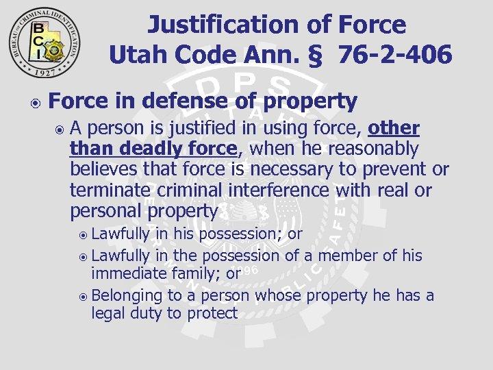 Justification of Force Utah Code Ann. § 76 -2 -406 Force in defense of