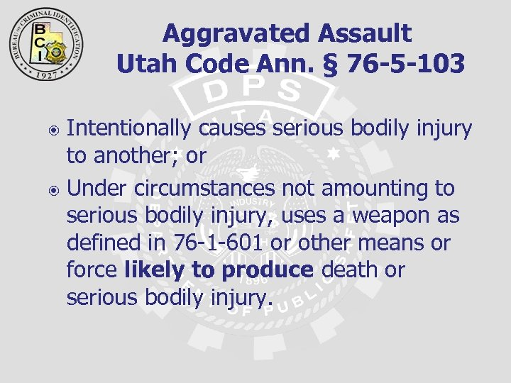 Aggravated Assault Utah Code Ann. § 76 -5 -103 Intentionally causes serious bodily injury