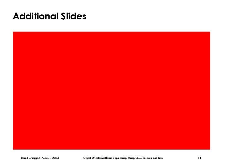 Additional Slides Bernd Bruegge & Allen H. Dutoit Object-Oriented Software Engineering: Using UML, Patterns,