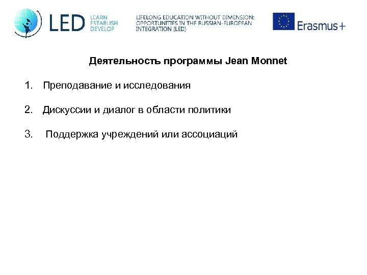 Деятельность программы Jean Monnet 1. Преподавание и исследования 2. Дискуссии и диалог в области