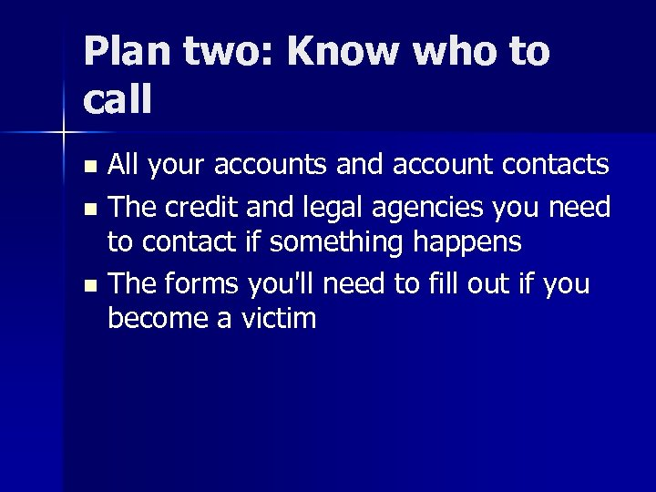 Plan two: Know who to call All your accounts and account contacts n The