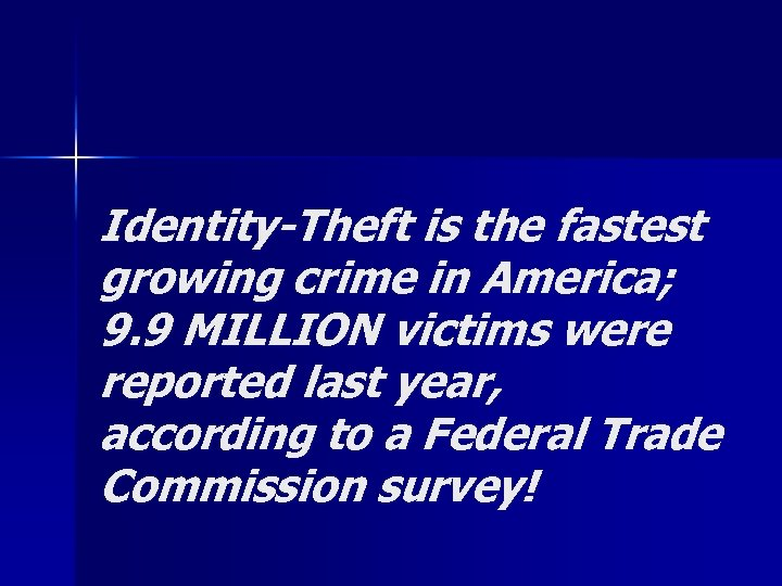 Identity-Theft is the fastest growing crime in America; 9. 9 MILLION victims were reported