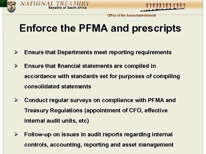 Enforce the PFMA and prescripts Ø Ensure that Departments meet reporting requirements Ø Ensure