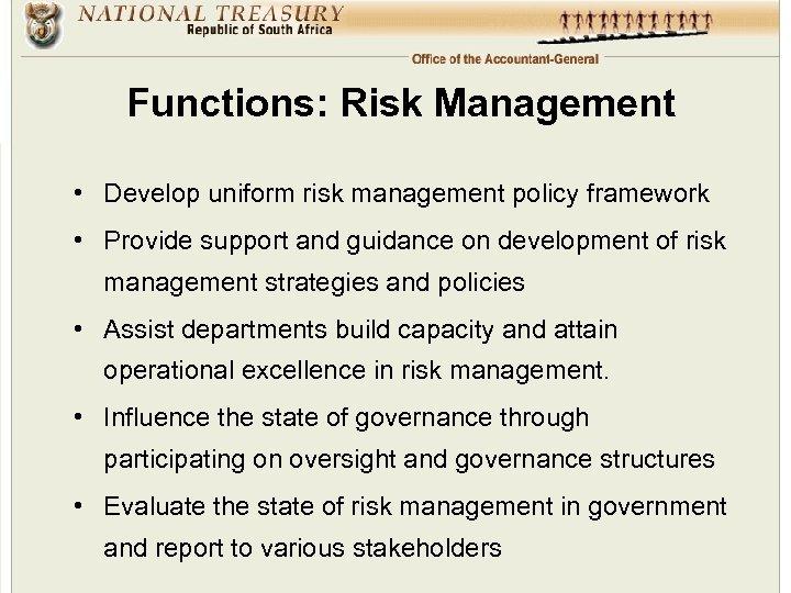 Functions: Risk Management • Develop uniform risk management policy framework • Provide support and