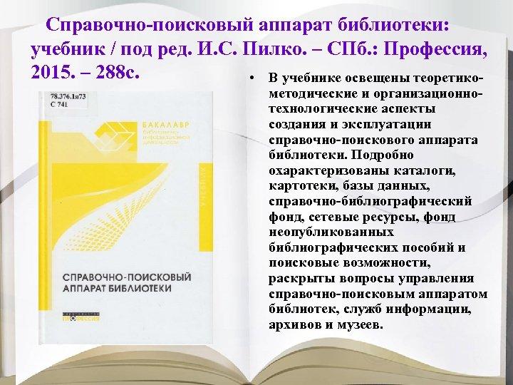 Справочно-поисковый аппарат библиотеки: учебник / под ред. И. С. Пилко. – СПб. : Профессия,