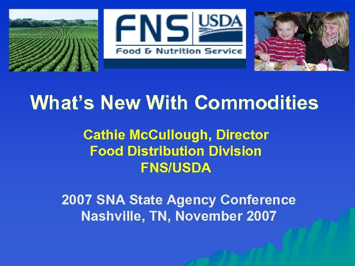 What's New With Commodities Cathie Mc. Cullough, Director Food Distribution Division FNS/USDA 2007 SNA