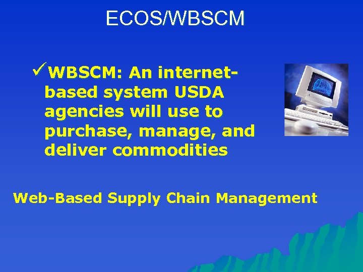 ECOS/WBSCM üWBSCM: An internet- based system USDA agencies will use to purchase, manage, and