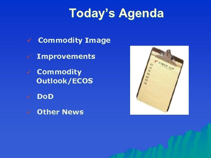 Today's Agenda ü Commodity Image ü Improvements ü Commodity Outlook/ECOS ü Do. D ü