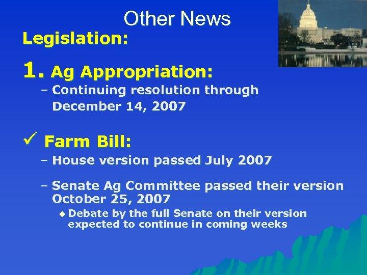 Other News Legislation: 1. Ag Appropriation: – Continuing resolution through December 14, 2007 ü