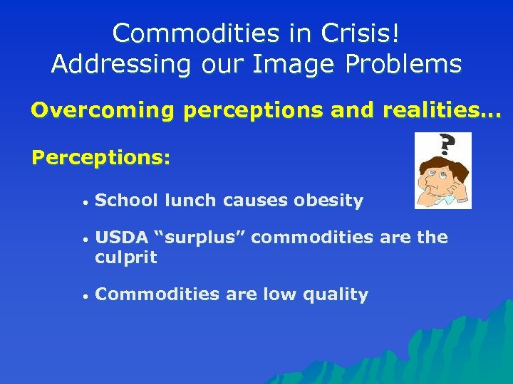 Commodities in Crisis! Addressing our Image Problems Overcoming perceptions and realities… Perceptions: • School